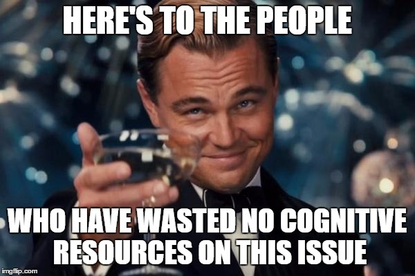 Leonardo Dicaprio Cheers Meme | HERE'S TO THE PEOPLE WHO HAVE WASTED NO COGNITIVE RESOURCES ON THIS ISSUE | image tagged in memes,leonardo dicaprio cheers | made w/ Imgflip meme maker