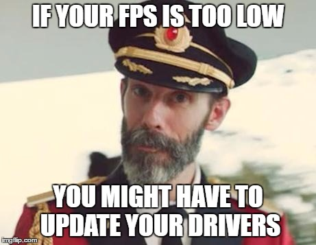 I haven't updated my drivers in 2 years. It's like i'm on a monster PC! | IF YOUR FPS IS TOO LOW YOU MIGHT HAVE TO UPDATE YOUR DRIVERS | image tagged in captain obvious,pc gaming,fps | made w/ Imgflip meme maker