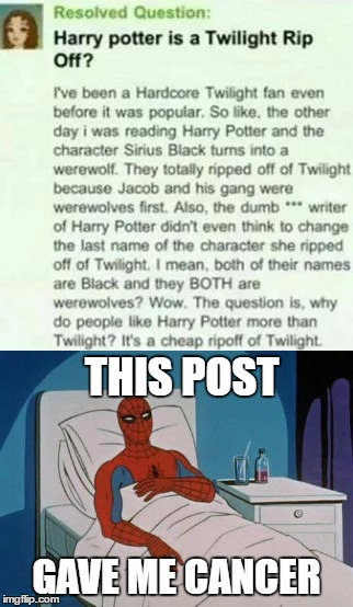This girl is an Idiot... |  THIS POST; GAVE ME CANCER | image tagged in twilight,harry potter,spiderman hospital,cancer,funny | made w/ Imgflip meme maker