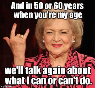 And in 50 or 60 years when you're my age we'll talk again about what I can or can't do. | made w/ Imgflip meme maker