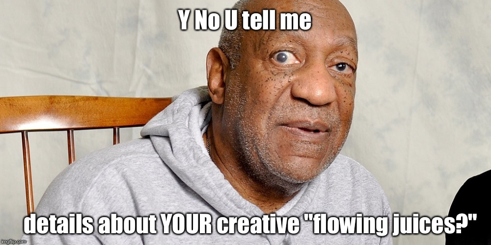 "Y No U tell me details about YOUR creative ""flowing juices?"" 