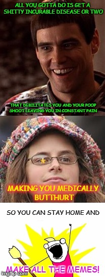 ALL YOU GOTTA DO IS GET A SHITTY INCURABLE DISEASE OR TWO SO YOU CAN STAY HOME AND THAT DEBILITATES YOU AND YOUR POOP SHOOT LEAVING YOU IN C | made w/ Imgflip meme maker