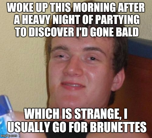 10 Guy Meme | WOKE UP THIS MORNING AFTER A HEAVY NIGHT OF PARTYING TO DISCOVER I'D GONE BALD WHICH IS STRANGE, I USUALLY GO FOR BRUNETTES | image tagged in memes,10 guy | made w/ Imgflip meme maker
