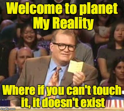 Welcome to planet My Reality Where if you can't touch it, it doesn't exist | made w/ Imgflip meme maker