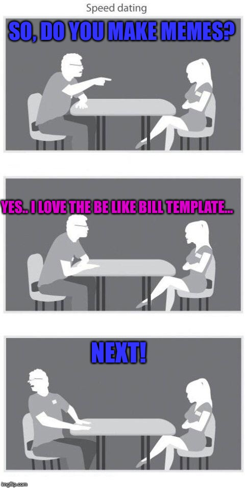Always Make Sure She's A Genuine Memer  | SO, DO YOU MAKE MEMES? NEXT! YES.. I LOVE THE BE LIKE BILL TEMPLATE... | image tagged in speed dating,be like bill,memes,lol | made w/ Imgflip meme maker