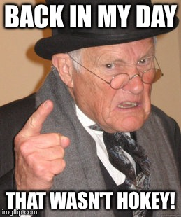 Back In My Day Meme | BACK IN MY DAY THAT WASN'T HOKEY! | image tagged in memes,back in my day | made w/ Imgflip meme maker