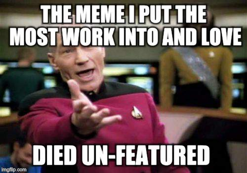 Picard Wtf Meme | THE MEME I PUT THE MOST WORK INTO AND LOVE DIED UN-FEATURED | image tagged in memes,picard wtf | made w/ Imgflip meme maker