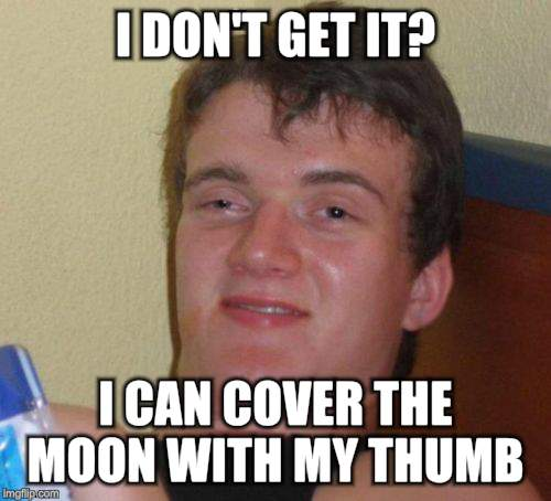 10 Guy Meme | I DON'T GET IT? I CAN COVER THE MOON WITH MY THUMB | image tagged in memes,10 guy | made w/ Imgflip meme maker