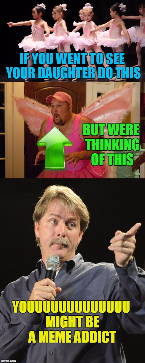 I hate to miss out on a good trend,  | IF YOU WENT TO SEE YOUR DAUGHTER DO THIS BUT WERE THINKING OF THIS YOUUUUUUUUUUUUU MIGHT BE A MEME ADDICT | image tagged in memes,funny,jeff foxworthy,meme addict | made w/ Imgflip meme maker
