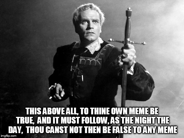 THIS ABOVE ALL, TO THINE OWN MEME BE TRUE,  AND IT MUST FOLLOW, AS THE NIGHT THE DAY,  THOU CANST NOT THEN BE FALSE TO ANY MEME | made w/ Imgflip meme maker