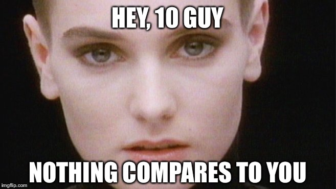 HEY, 10 GUY NOTHING COMPARES TO YOU | made w/ Imgflip meme maker