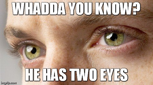 WHADDA YOU KNOW? HE HAS TWO EYES | made w/ Imgflip meme maker