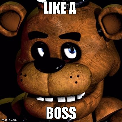 idfk man | LIKE A BOSS | image tagged in freddy fazbear,fnaf,five nights at freddys,like a boss | made w/ Imgflip meme maker