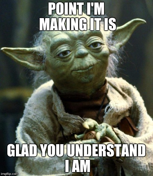 Star Wars Yoda Meme | POINT I'M MAKING IT IS GLAD YOU UNDERSTAND I AM | image tagged in memes,star wars yoda | made w/ Imgflip meme maker