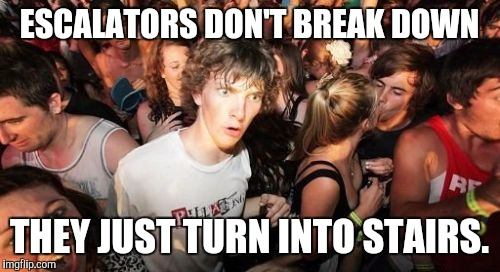 Escalators. | ESCALATORS DON'T BREAK DOWN THEY JUST TURN INTO STAIRS. | image tagged in memes,sudden clarity clarence,funny,i know god would forgive me | made w/ Imgflip meme maker