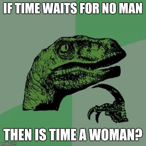 Philosoraptor Meme | IF TIME WAITS FOR NO MAN THEN IS TIME A WOMAN? | image tagged in memes,philosoraptor,funny,really | made w/ Imgflip meme maker