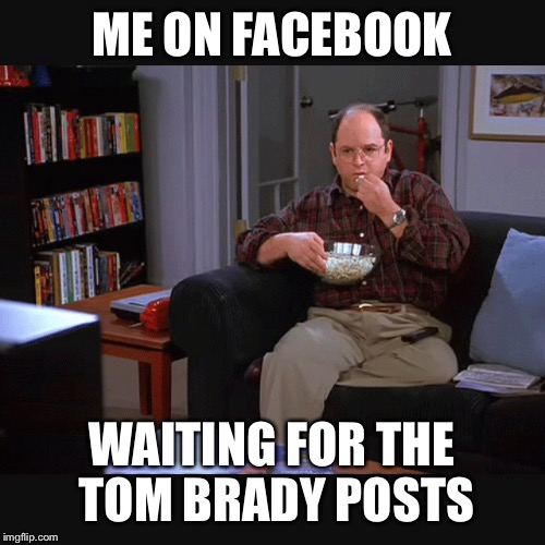 Tom Brady is innocent |  ME ON FACEBOOK; WAITING FOR THE TOM BRADY POSTS | image tagged in football,deflategate,tom brady,memes,george costanza,popcorn | made w/ Imgflip meme maker