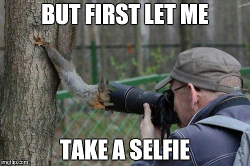 Jehovas Witness Squirrel | BUT FIRST LET ME TAKE A SELFIE | image tagged in memes,jehovas witness squirrel | made w/ Imgflip meme maker