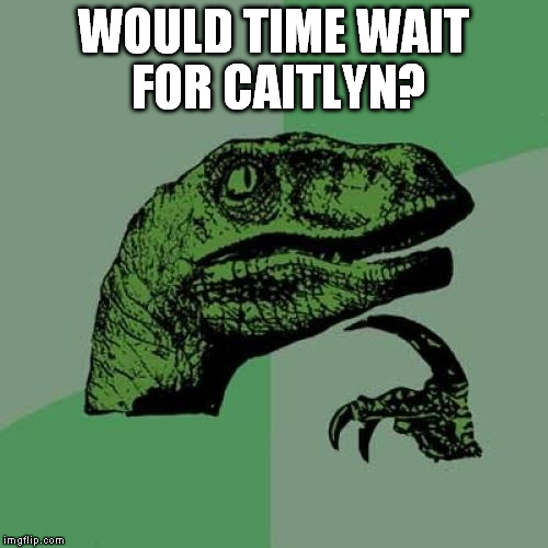 Philosoraptor Meme | WOULD TIME WAIT FOR CAITLYN? | image tagged in memes,philosoraptor | made w/ Imgflip meme maker