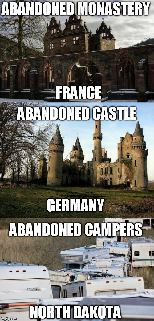 Europe has cooler places | ABANDONED MONASTERY FRANCE ABANDONED CASTLE GERMANY ABANDONED CAMPERS NORTH DAKOTA | image tagged in abandoned,middle of nowhere,castle | made w/ Imgflip meme maker