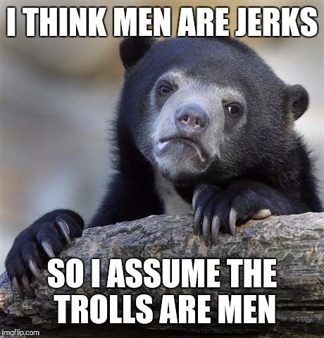 Confession Bear Meme | I THINK MEN ARE JERKS SO I ASSUME THE TROLLS ARE MEN | image tagged in memes,confession bear | made w/ Imgflip meme maker