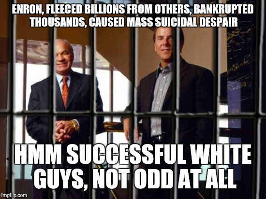 ENRON, FLEECED BILLIONS FROM OTHERS, BANKRUPTED THOUSANDS, CAUSED MASS SUICIDAL DESPAIR HMM SUCCESSFUL WHITE GUYS, NOT ODD AT ALL | made w/ Imgflip meme maker