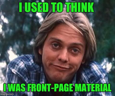 I USED TO THINK I WAS FRONT-PAGE MATERIAL | made w/ Imgflip meme maker