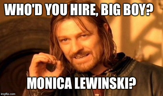 One Does Not Simply Meme | WHO'D YOU HIRE, BIG BOY? MONICA LEWINSKI? | image tagged in memes,one does not simply | made w/ Imgflip meme maker