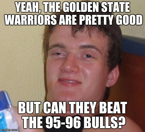 Personally, I think the 95-96 Bulls would. |  YEAH, THE GOLDEN STATE WARRIORS ARE PRETTY GOOD; BUT CAN THEY BEAT THE 95-96 BULLS? | image tagged in memes,10 guy,chicago bulls,golden state warriors | made w/ Imgflip meme maker
