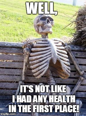 Waiting Skeleton Meme | WELL, IT'S NOT LIKE I HAD ANY HEALTH IN THE FIRST PLACE! | image tagged in memes,waiting skeleton | made w/ Imgflip meme maker