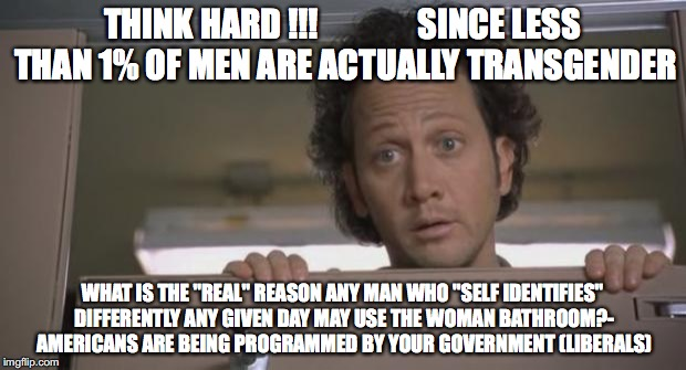 "Rob Schnieder Bathroom | THINK HARD !!!               SINCE LESS THAN 1% OF MEN ARE ACTUALLY TRANSGENDER WHAT IS THE ""REAL"" REASON ANY MAN WHO ""SELF IDENTIFIES"" DIFF 