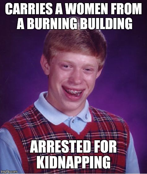 Bad Luck Brian Meme | CARRIES A WOMEN FROM A BURNING BUILDING ARRESTED FOR KIDNAPPING | image tagged in memes,bad luck brian | made w/ Imgflip meme maker
