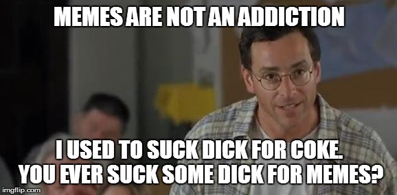 I need a need a hit from imgflip | MEMES ARE NOT AN ADDICTION I USED TO SUCK DICK FOR COKE. YOU EVER SUCK SOME DICK FOR MEMES? | image tagged in bob saget,meme,memes,addiction,meme addict | made w/ Imgflip meme maker