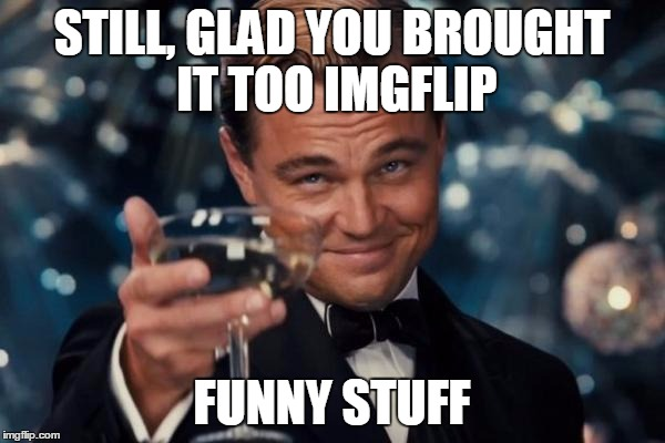 Leonardo Dicaprio Cheers Meme | STILL, GLAD YOU BROUGHT IT TOO IMGFLIP FUNNY STUFF | image tagged in memes,leonardo dicaprio cheers | made w/ Imgflip meme maker