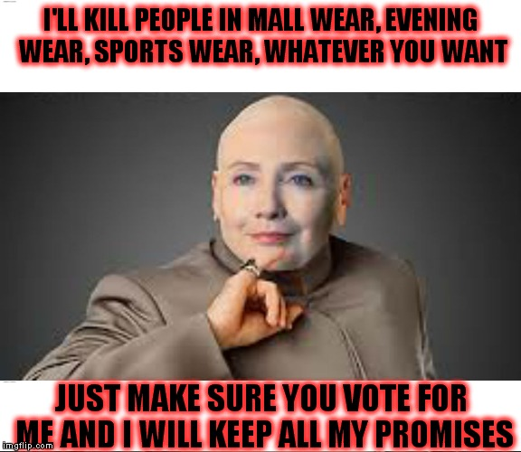 I'LL KILL PEOPLE IN MALL WEAR, EVENING WEAR, SPORTS WEAR, WHATEVER YOU WANT JUST MAKE SURE YOU VOTE FOR ME AND I WILL KEEP ALL MY PROMISES | made w/ Imgflip meme maker