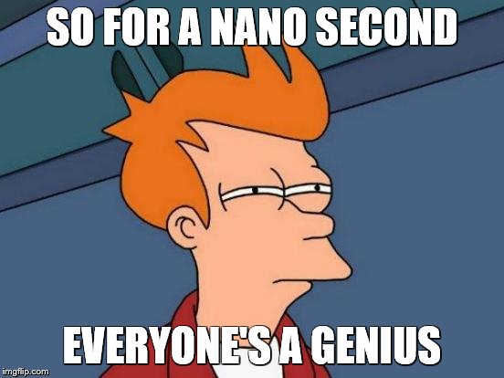 Futurama Fry Meme | SO FOR A NANO SECOND EVERYONE'S A GENIUS | image tagged in memes,futurama fry | made w/ Imgflip meme maker