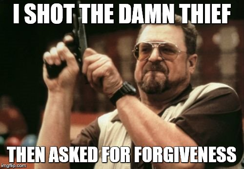 Am I The Only One Around Here Meme | I SHOT THE DAMN THIEF THEN ASKED FOR FORGIVENESS | image tagged in memes,am i the only one around here | made w/ Imgflip meme maker