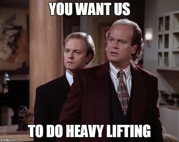 YOU WANT US TO DO HEAVY LIFTING | made w/ Imgflip meme maker