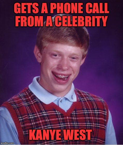 Bad Luck Brian Meme | GETS A PHONE CALL FROM A CELEBRITY KANYE WEST | image tagged in memes,bad luck brian | made w/ Imgflip meme maker