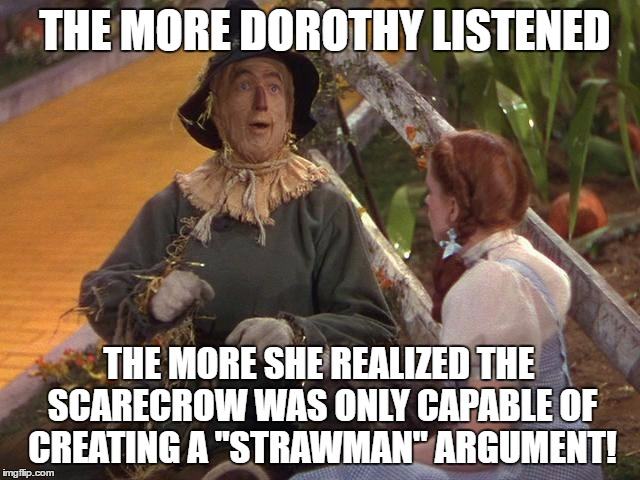 "A Strawman Argument | THE MORE DOROTHY LISTENED THE MORE SHE REALIZED THE SCARECROW WAS ONLY CAPABLE OF CREATING A ""STRAWMAN"" ARGUMENT! 
