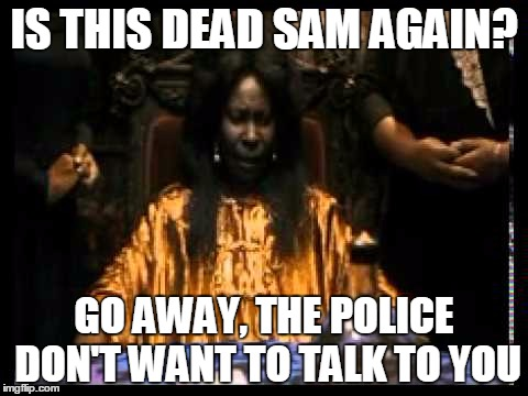 IS THIS DEAD SAM AGAIN? GO AWAY, THE POLICE DON'T WANT TO TALK TO YOU | made w/ Imgflip meme maker