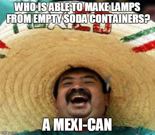 WHO IS ABLE TO MAKE LAMPS FROM EMPTY SODA CONTAINERS? A MEXI-CAN | made w/ Imgflip meme maker