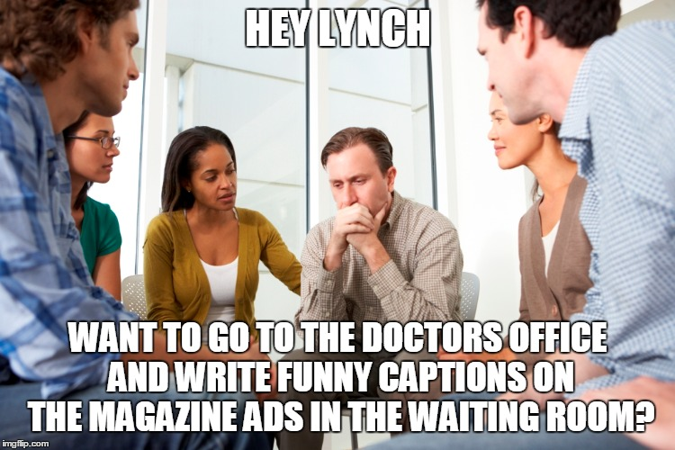 HEY LYNCH WANT TO GO TO THE DOCTORS OFFICE AND WRITE FUNNY CAPTIONS ON THE MAGAZINE ADS IN THE WAITING ROOM? | made w/ Imgflip meme maker
