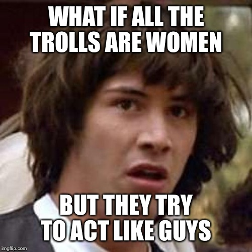 Conspiracy Keanu Meme | WHAT IF ALL THE TROLLS ARE WOMEN BUT THEY TRY TO ACT LIKE GUYS | image tagged in memes,conspiracy keanu | made w/ Imgflip meme maker