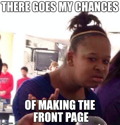 Black Girl Wat Meme | THERE GOES MY CHANCES OF MAKING THE FRONT PAGE | image tagged in memes,black girl wat | made w/ Imgflip meme maker