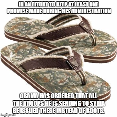 No boots on the ground | IN AN EFFORT TO KEEP AT LEAST ONE PROMISE MADE DURING HIS ADMINISTRATION OBAMA HAS ORDERED THAT ALL THE TROOPS HE IS SENDING TO SYRIA BE ISS | image tagged in obama,politics,political meme,lies,bullshit | made w/ Imgflip meme maker