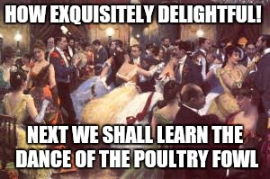 HOW EXQUISITELY DELIGHTFUL! NEXT WE SHALL LEARN THE DANCE OF THE POULTRY FOWL | made w/ Imgflip meme maker