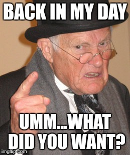 Back In My Day Meme | BACK IN MY DAY UMM...WHAT DID YOU WANT? | image tagged in memes,back in my day | made w/ Imgflip meme maker