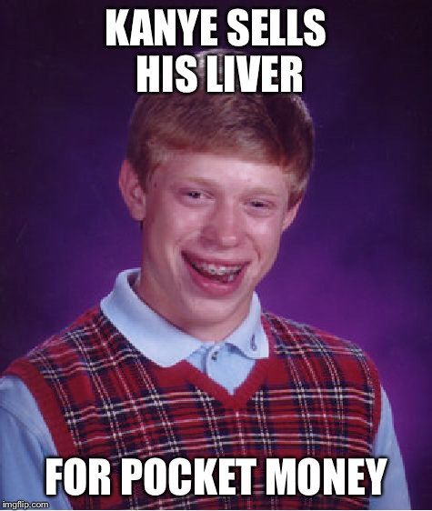 Bad Luck Brian Meme | KANYE SELLS HIS LIVER FOR POCKET MONEY | image tagged in memes,bad luck brian | made w/ Imgflip meme maker