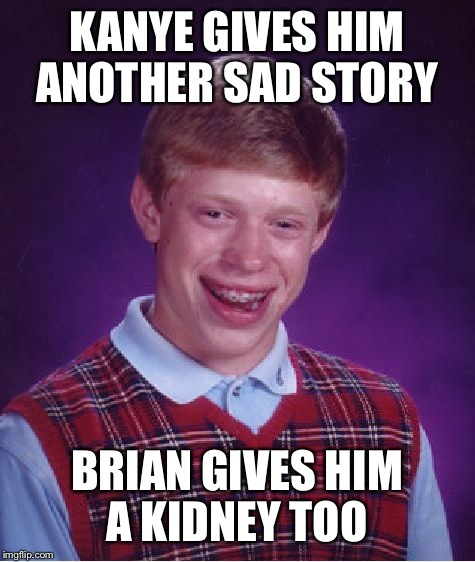 Bad Luck Brian Meme | KANYE GIVES HIM ANOTHER SAD STORY BRIAN GIVES HIM A KIDNEY TOO | image tagged in memes,bad luck brian | made w/ Imgflip meme maker
